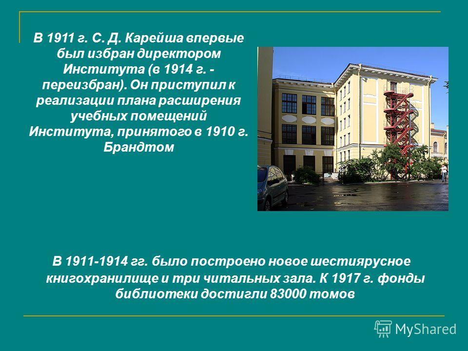 В 1911-1914 гг. было построено новое шестиярусное книгохранилище и три читальных зала. К 1917 г. фонды библиотеки достигли 83000 томов В 1911 г. С. Д. Карейша впервые был избран директором Института (в 1914 г. - переизбран). Он приступил к реализации