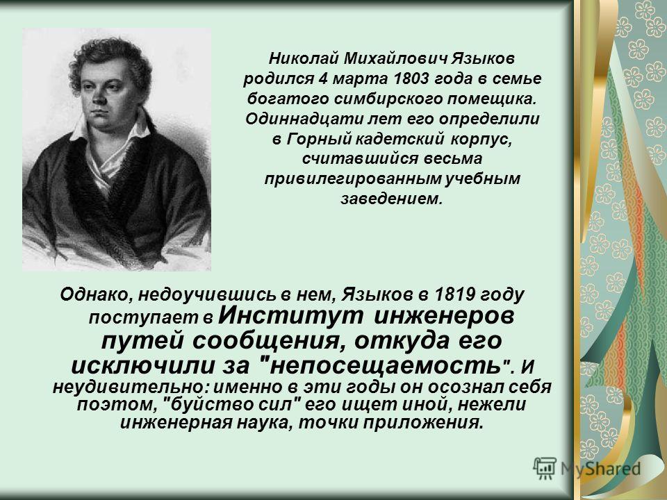 Однако, недоучившись в нем, Языков в 1819 году поступает в Институт инженеров путей сообщения, откуда его исключили за