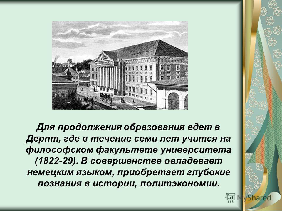 Для продолжения образования едет в Дерпт, где в течение семи лет учится на философском факультете университета (1822-29). В совершенстве овладевает немецким языком, приобретает глубокие познания в истории, политэкономии.