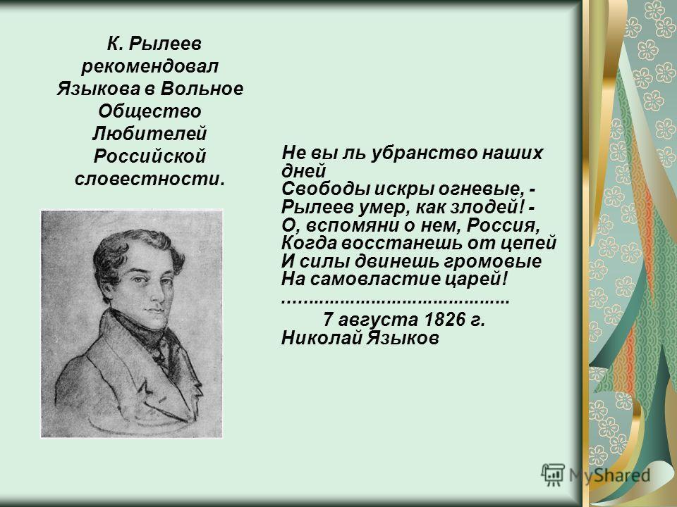 Не вы ль убранство наших дней Свободы искры огневые, - Рылеев умер, как злодей! - О, вспомяни о нем, Россия, Когда восстанешь от цепей И силы двинешь громовые На самовластие царей!............................................ 7 августа 1826 г. Николай