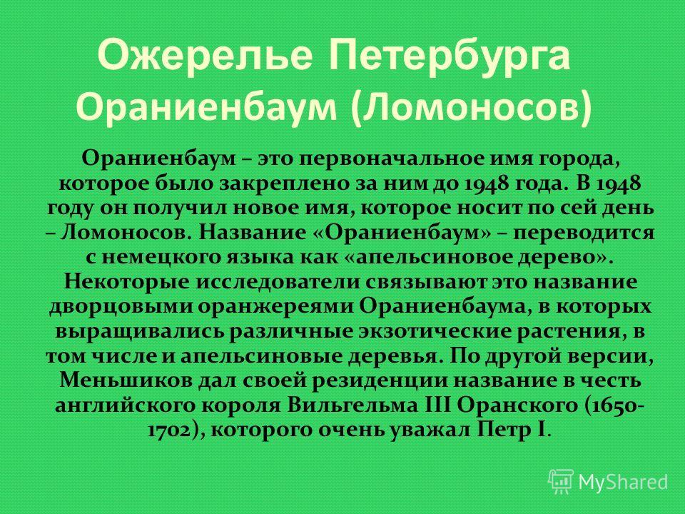 Ожерелье Петербурга Ораниенбаум (Ломоносов) Ораниенбаум – это первоначальное имя города, которое было закреплено за ним до 1948 года. В 1948 году он получил новое имя, которое носит по сей день – Ломоносов. Название «Ораниенбаум» – переводится с неме