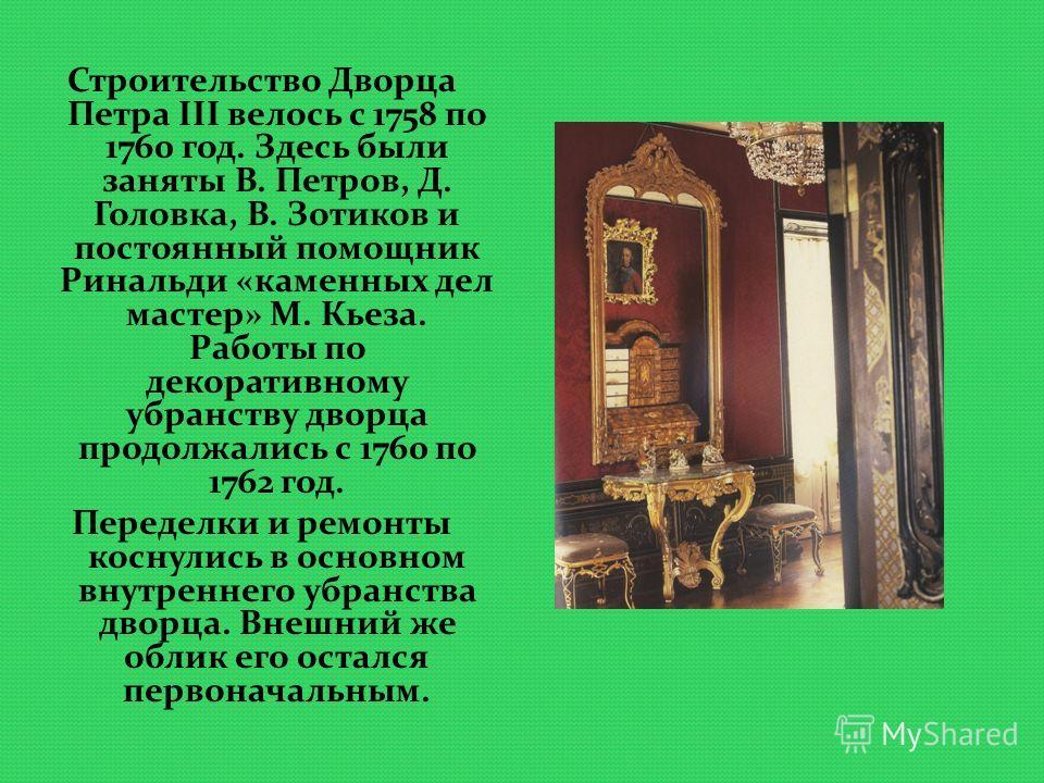 Строительство Дворца Петра III велось с 1758 по 1760 год. Здесь были заняты В. Петров, Д. Головка, В. Зотиков и постоянный помощник Ринальди «каменных дел мастер» М. Кьеза. Работы по декоративному убранству дворца продолжались с 1760 по 1762 год. Пер