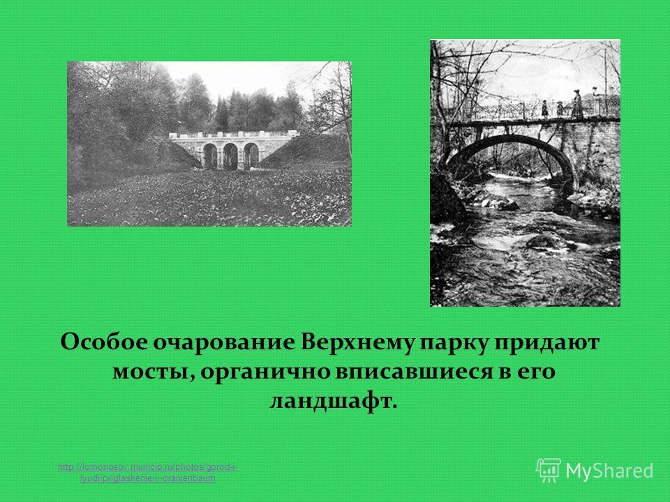 Особое очарование Верхнему парку придают мосты, органично вписавшиеся в его ландшафт. http://lomonosov.municip.ru/photos/gorod-i- lyudi/priglashenie-v-oranienbaum