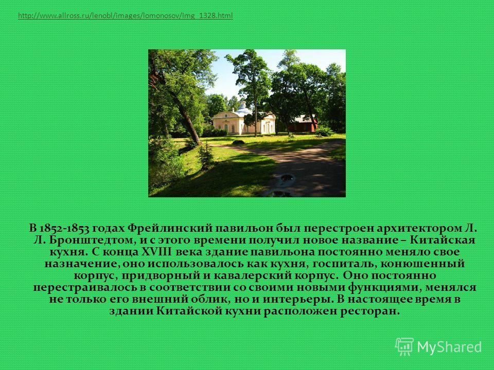 http://www.allross.ru/lenobl/images/lomonosov/Img_1328.html В 1852-1853 годах Фрейлинский павильон был перестроен архитектором Л. Л. Бронштедтом, и с этого времени получил новое название – Китайская кухня. С конца XVIII века здание павильона постоянн