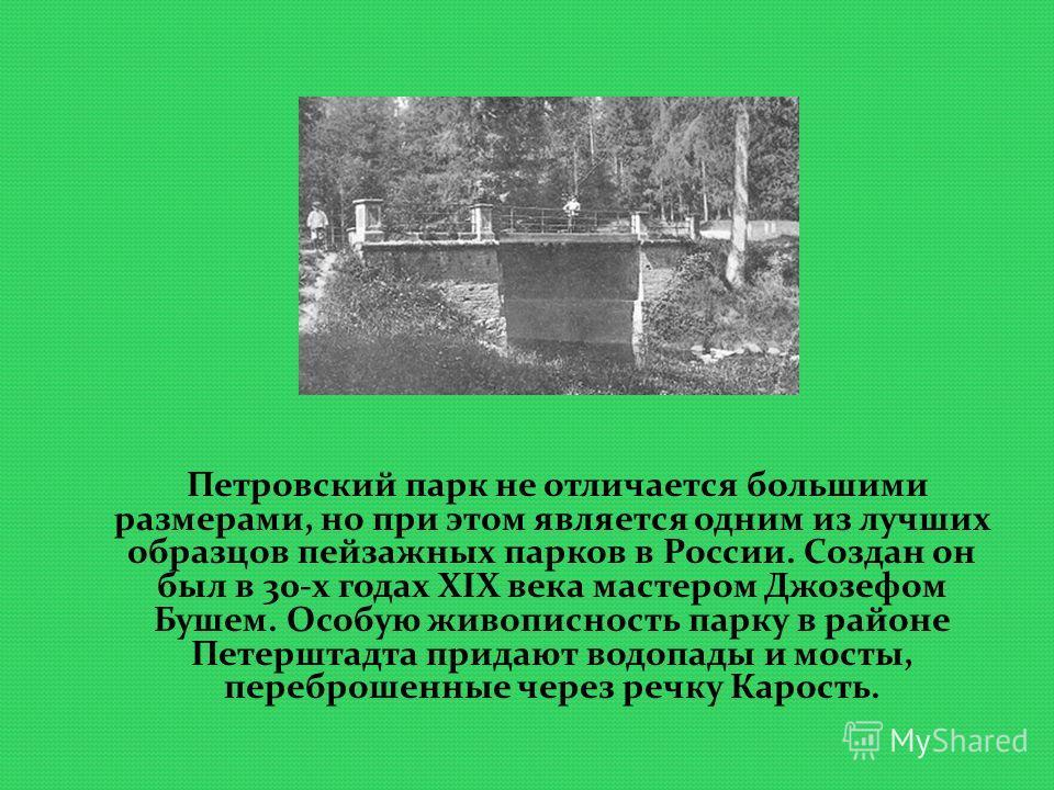 Петровский парк не отличается большими размерами, но при этом является одним из лучших образцов пейзажных парков в России. Создан он был в 30-х годах XIX века мастером Джозефом Бушем. Особую живописность парку в районе Петерштадта придают водопады и