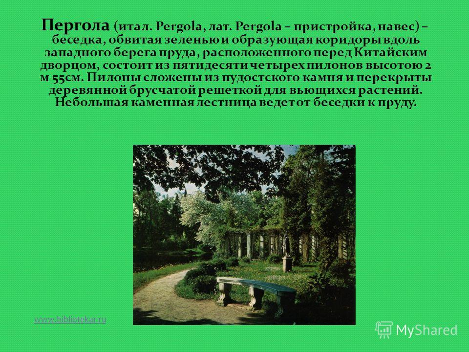 www.bibliotekar.ru Пергола (итал. Pergola, лат. Pergola – пристройка, навес) – беседка, обвитая зеленью и образующая коридоры вдоль западного берега пруда, расположенного перед Китайским дворцом, состоит из пятидесяти четырех пилонов высотою 2 м 55см