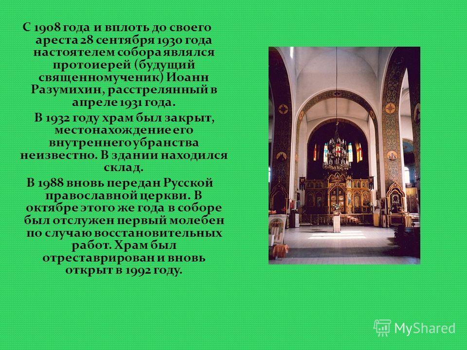 С 1908 года и вплоть до своего ареста 28 сентября 1930 года настоятелем собора являлся протоиерей (будущий священномученик) Иоанн Разумихин, расстрелянный в апреле 1931 года. В 1932 году храм был закрыт, местонахождение его внутреннего убранства неиз
