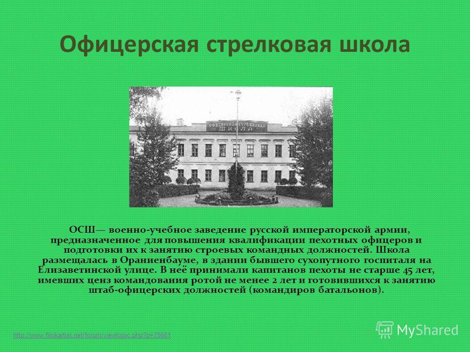Офицерская стрелковая школа ОСШ военно-учебное заведение русской императорской армии, предназначенное для повышения квалификации пехотных офицеров и подготовки их к занятию строевых командных должностей. Школа размещалась в Ораниенбауме, в здании быв