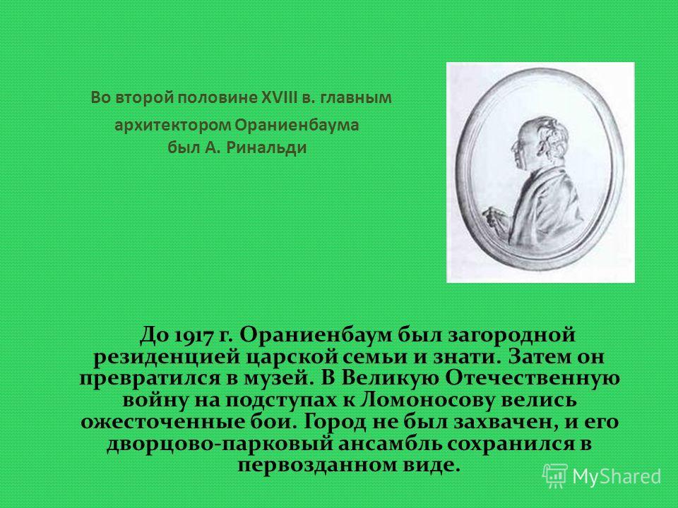 Во второй половине XVIII в. главным архитектором Ораниенбаума был А. Ринальди До 1917 г. Ораниенбаум был загородной резиденцией царской семьи и знати. Затем он превратился в музей. В Великую Отечественную войну на подступах к Ломоносову велись ожесто