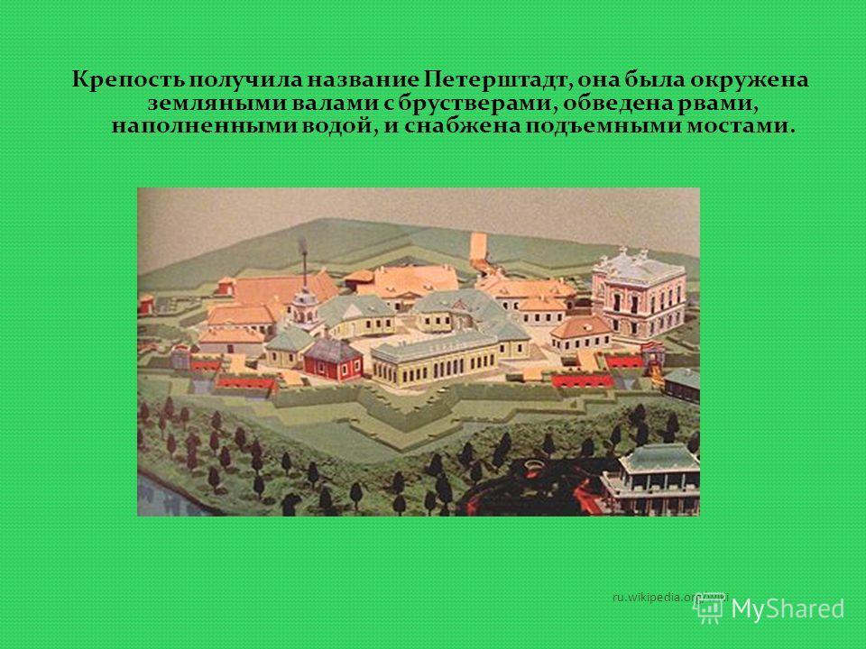 ru.wikipedia.org/wiki Крепость получила название Петерштадт, она была окружена земляными валами с брустверами, обведена рвами, наполненными водой, и снабжена подъемными мостами.