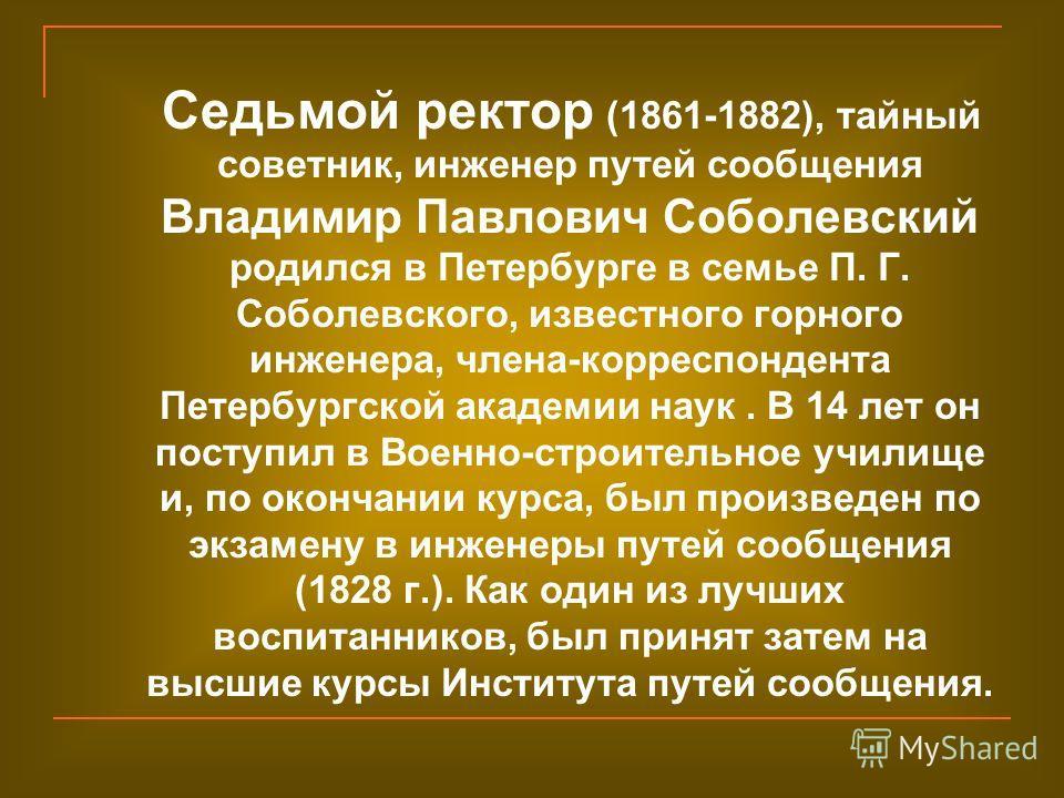 Седьмой ректор (1861-1882), тайный советник, инженер путей сообщения Владимир Павлович Соболевский родился в Петербурге в семье П. Г. Соболевского, известного горного инженера, члена-корреспондента Петербургской академии наук. В 14 лет он поступил в