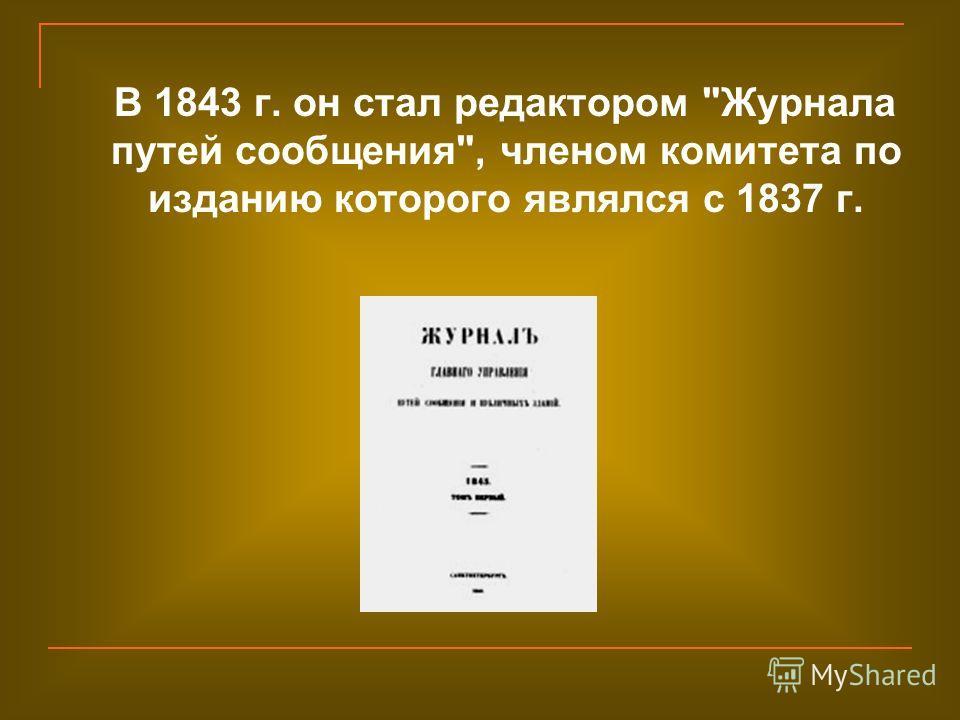 В 1843 г. он стал редактором Журнала путей сообщения, членом комитета по изданию которого являлся с 1837 г.