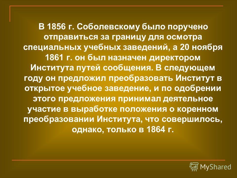 В 1856 г. Соболевскому было поручено отправиться за границу для осмотра специальных учебных заведений, а 20 ноября 1861 г. он был назначен директором Института путей сообщения. В следующем году он предложил преобразовать Институт в открытое учебное з