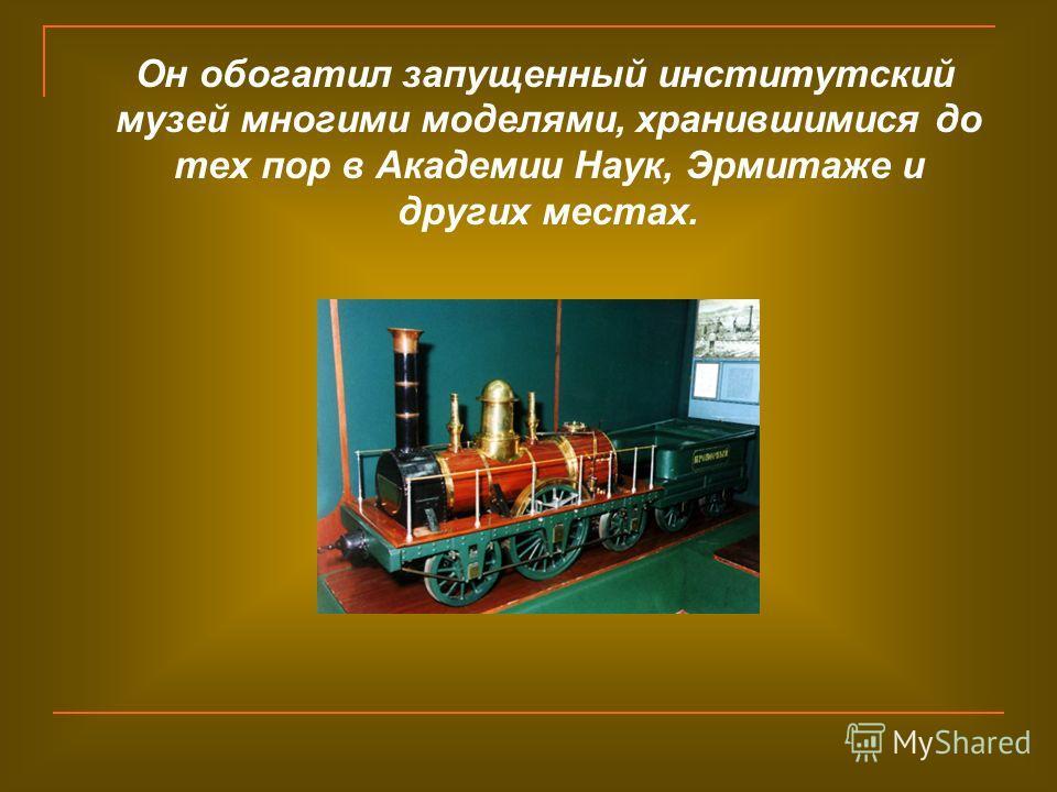 Он обогатил запущенный институтский музей многими моделями, хранившимися до тех пор в Академии Наук, Эрмитаже и других местах.