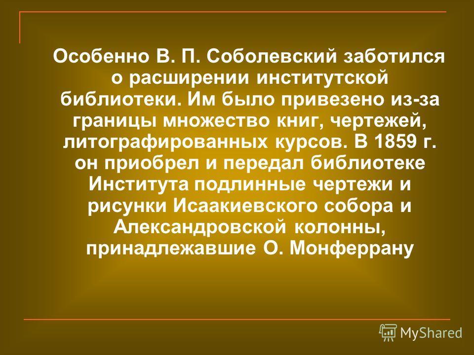 Особенно В. П. Соболевский заботился о расширении институтской библиотеки. Им было привезено из-за границы множество книг, чертежей, литографированных курсов. В 1859 г. он приобрел и передал библиотеке Института подлинные чертежи и рисунки Исаакиевск