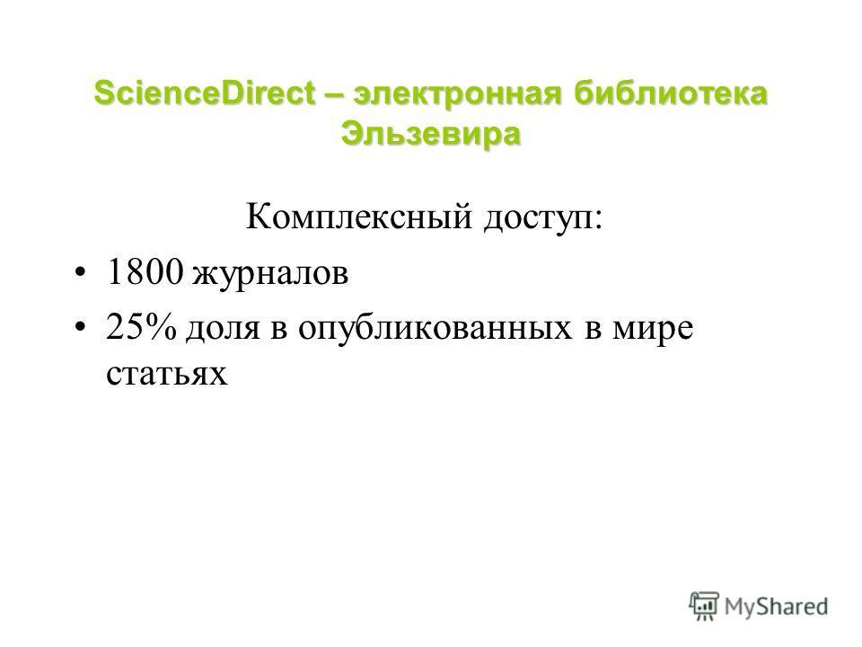 ScienceDirect – электронная библиотека Эльзевира Комплексный доступ: 1800 журналов 25% доля в опубликованных в мире статьях