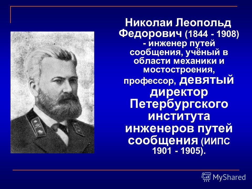 Николаи Леопольд Федорович (1844 - 1908) - инженер путей сообщения, учёный в области механики и мостостроения, профессор, девятый директор Петербургского института инженеров путей сообщения (ИИПС 1901 - 1905).