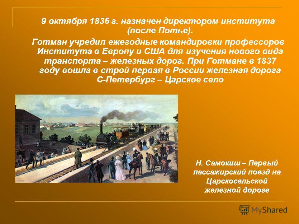 9 октября 1836 г. назначен директором института (после Потье). Готман учредил ежегодные командировки профессоров Института в Европу и США для изучения нового вида транспорта – железных дорог. При Готмане в 1837 году вошла в строй первая в России желе
