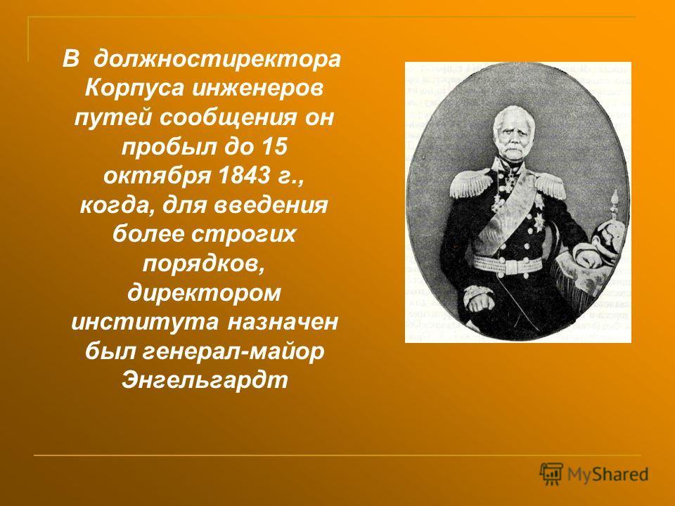 В должностиректора Корпуса инженеров путей сообщения он пробыл до 15 октября 1843 г., когда, для введения более строгих порядков, директором института назначен был генерал-майор Энгельгардт