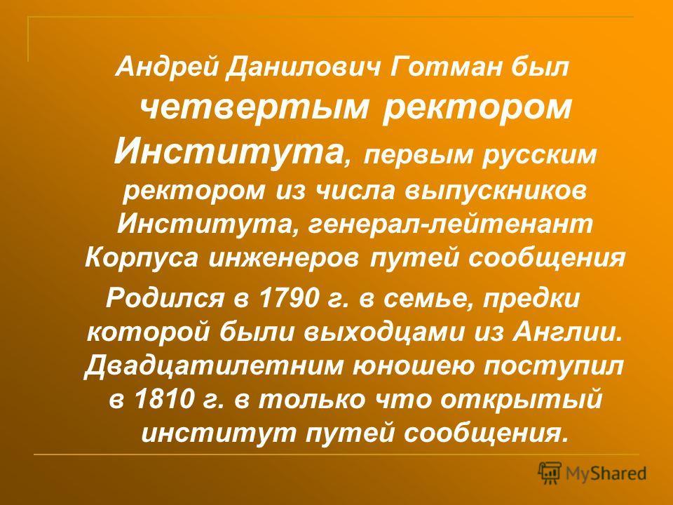 Андрей Данилович Готман был четвертым ректором Института, первым русским ректором из числа выпускников Института, генерал-лейтенант Корпуса инженеров путей сообщения Родился в 1790 г. в семье, предки которой были выходцами из Англии. Двадцатилетним ю