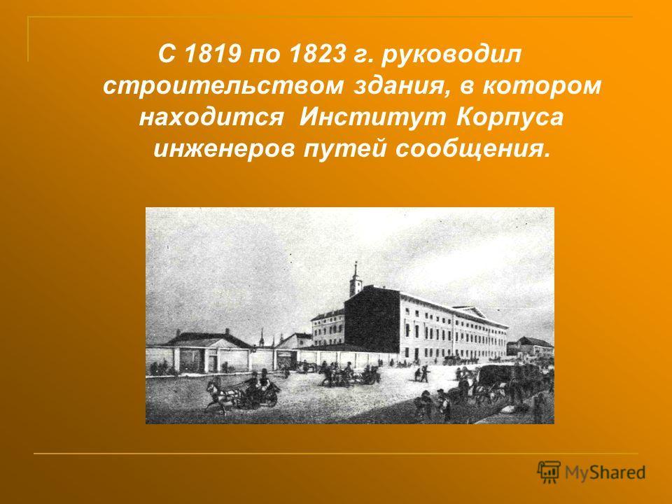 С 1819 по 1823 г. руководил строительством здания, в котором находится Институт Корпуса инженеров путей сообщения.