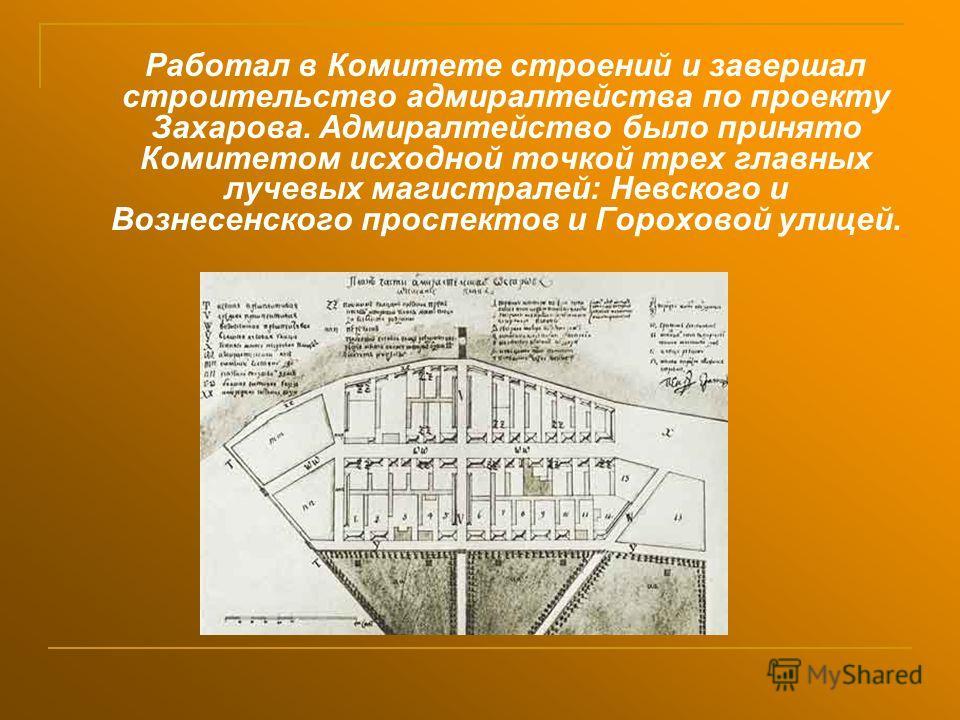 Работал в Комитете строений и завершал строительство адмиралтейства по проекту Захарова. Адмиралтейство было принято Комитетом исходной точкой трех главных лучевых магистралей: Невского и Вознесенского проспектов и Гороховой улицей.