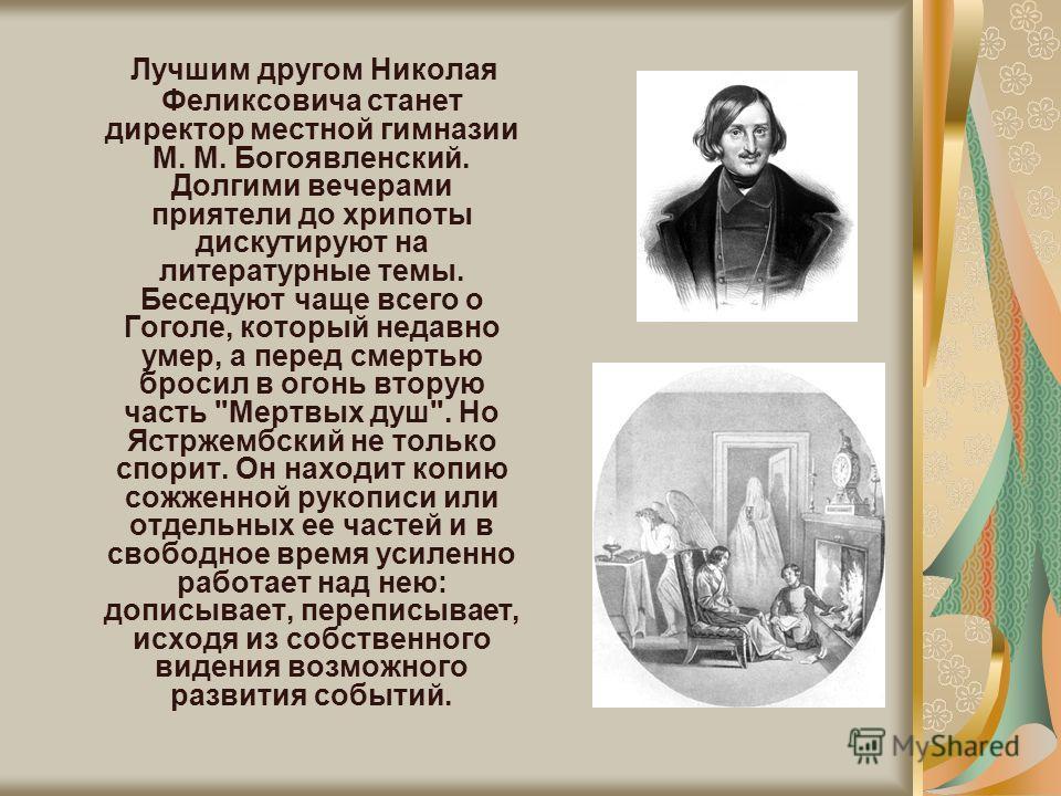 Лучшим другом Николая Феликсовича станет директор местной гимназии М. М. Богоявленский. Долгими вечерами приятели до хрипоты дискутируют на литературные темы. Беседуют чаще всего о Гоголе, который недавно умер, а перед смертью бросил в огонь вторую ч