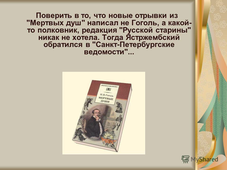 Поверить в то, что новые отрывки из Мертвых душ написал не Гоголь, а какой- то полковник, редакция Русской старины никак не хотела. Тогда Ястржембский обратился в Санкт-Петербургские ведомости...