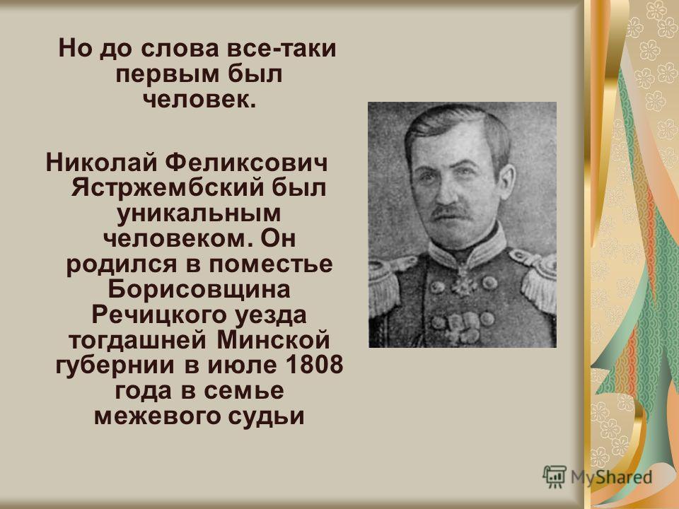 Но до слова все-таки первым был человек. Николай Феликсович Ястржембский был уникальным человеком. Он родился в поместье Борисовщина Речицкого уезда тогдашней Минской губернии в июле 1808 года в семье межевого судьи