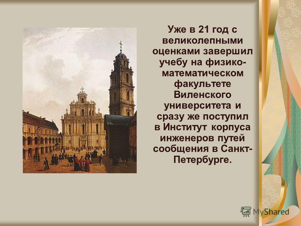Уже в 21 год с великолепными оценками завершил учебу на физико- математическом факультете Виленского университета и сразу же поступил в Институт корпуса инженеров путей сообщения в Санкт- Петербурге.