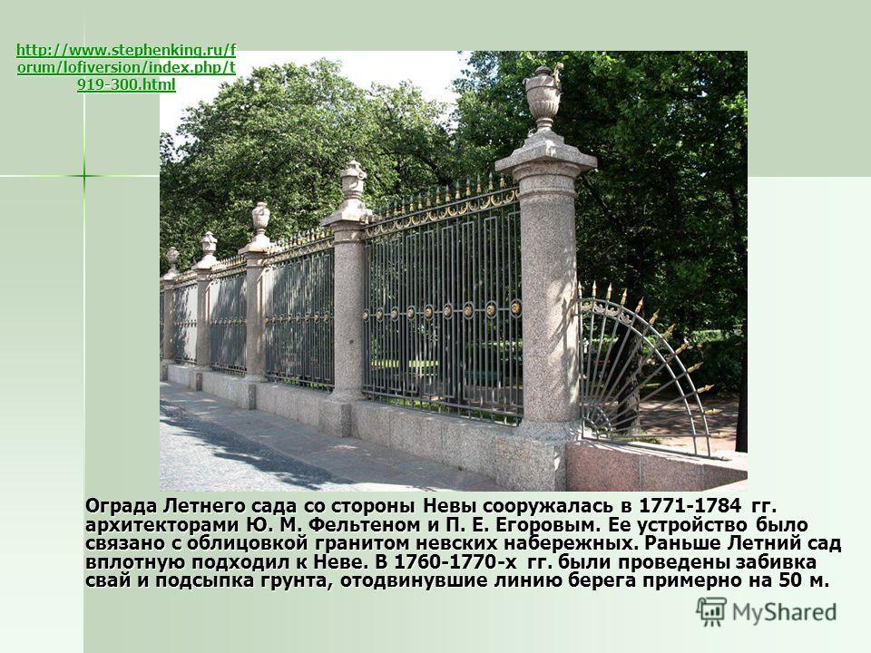 Ограда Летнего сада со стороны Невы сооружалась в 1771-1784 гг. архитекторами Ю. М. Фельтеном и П. Е. Егоровым. Ее устройство было связано с облицовкой гранитом невских набережных. Раньше Летний сад вплотную подходил к Неве. В 1760-1770-х гг. были пр