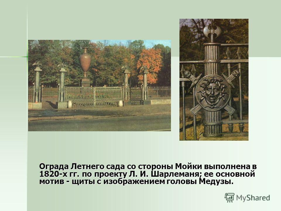 Ограда Летнего сада со стороны Мойки выполнена в 1820-х гг. по проекту Л. И. Шарлеманя; ее основной мотив - щиты с изображением головы Медузы. Ограда Летнего сада со стороны Мойки выполнена в 1820-х гг. по проекту Л. И. Шарлеманя; ее основной мотив -