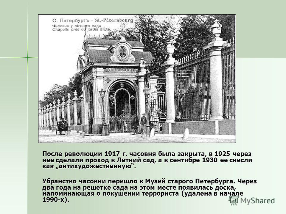 После революции 1917 г. часовня была закрыта, в 1925 через нее сделали проход в Летний сад, а в сентябре 1930 ее снесли как антихудожественную. После революции 1917 г. часовня была закрыта, в 1925 через нее сделали проход в Летний сад, а в сентябре 1