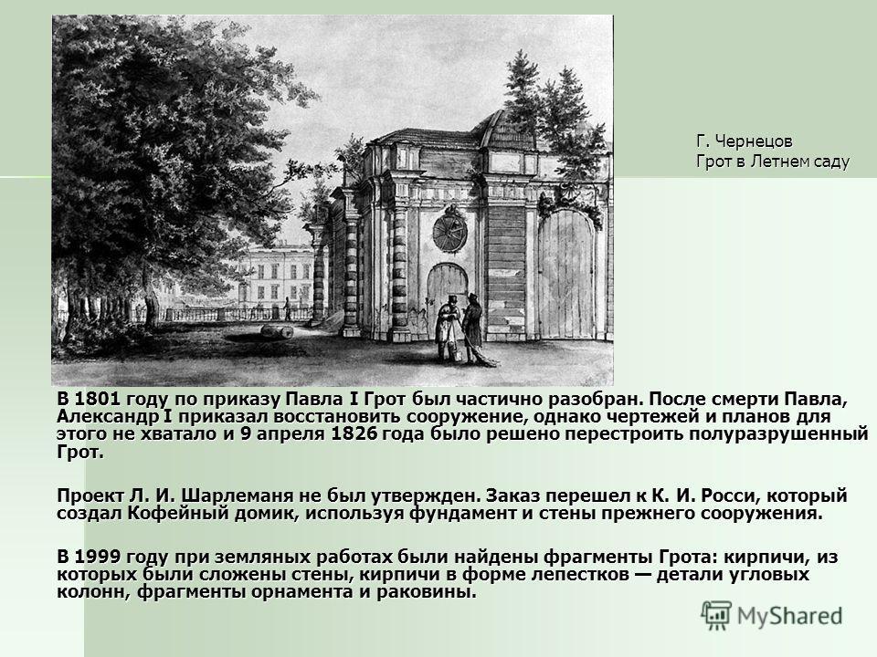 Г. Чернецов Грот в Летнем саду В 1801 году по приказу Павла I Грот был частично разобран. После смерти Павла, Александр I приказал восстановить сооружение, однако чертежей и планов для этого не хватало и 9 апреля 1826 года было решено перестроить пол