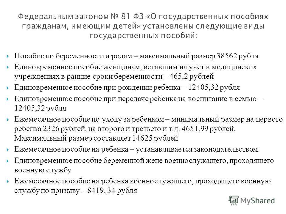 Пособие по беременности и родам – максимальный размер 38562 рубля Единовременное пособие женщинам, вставшим на учет в медицинских учреждениях в ранние сроки беременности – 465,2 рублей Единовременное пособие при рождении ребенка – 12405,32 рубля Един