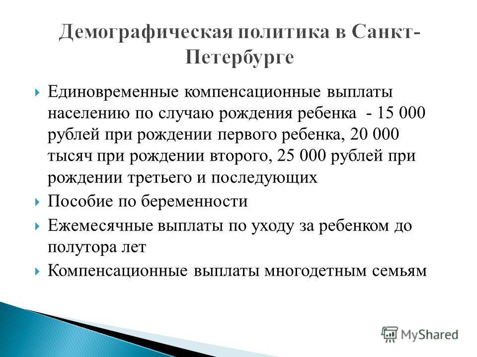Единовременные компенсационные выплаты населению по случаю рождения ребенка - 15 000 рублей при рождении первого ребенка, 20 000 тысяч при рождении второго, 25 000 рублей при рождении третьего и последующих Пособие по беременности Ежемесячные выплаты