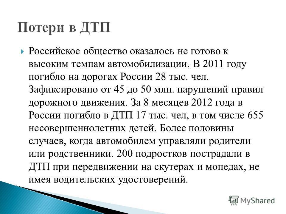 Российское общество оказалось не готово к высоким темпам автомобилизации. В 2011 году погибло на дорогах России 28 тыс. чел. Зафиксировано от 45 до 50 млн. нарушений правил дорожного движения. За 8 месяцев 2012 года в России погибло в ДТП 17 тыс. чел