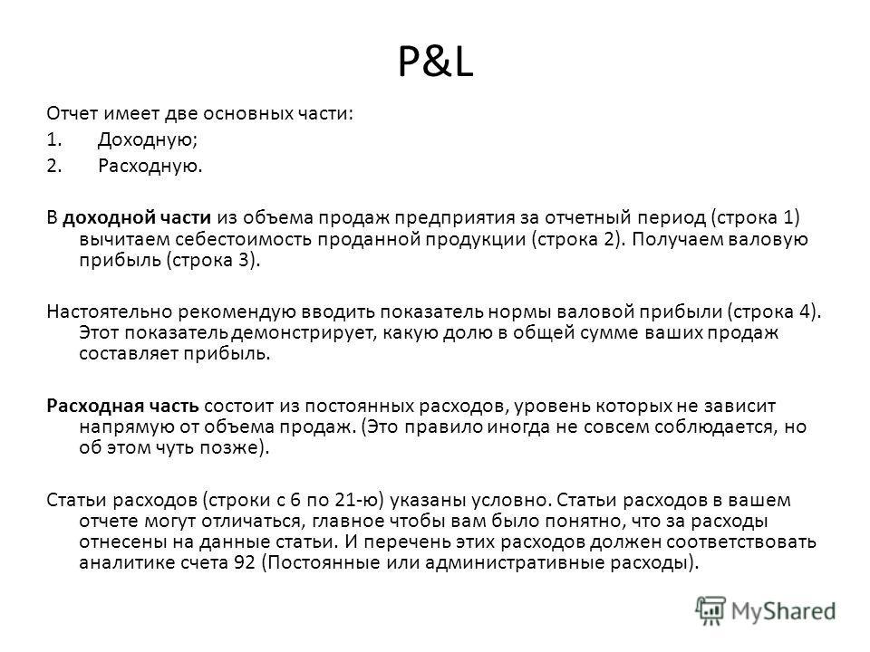 P&L Отчет имеет две основных части: 1. Доходную; 2. Расходную. В доходной части из объема продаж предприятия за отчетный период (строка 1) вычитаем себестоимость проданной продукции (строка 2). Получаем валовую прибыль (строка 3). Настоятельно рекоме