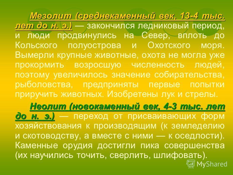 Мезолит (среднекаменный век, 13-4 тыс. лет до н. э.) Мезолит (среднекаменный век, 13-4 тыс. лет до н. э.) закончился ледниковый период, и люди продвинулись на Север, вплоть до Кольского полуострова и Охотского моря. Вымерли крупные животные, охота не