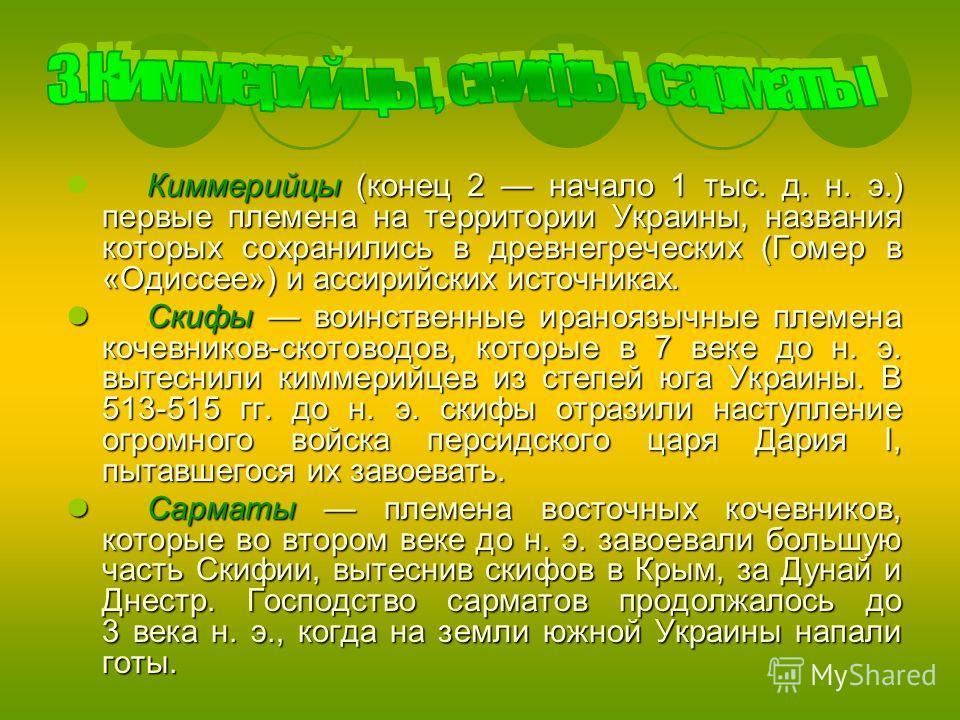 Киммерийцы (конец 2 начало 1 тыс. д. н. э.) первые племена на территории Украины, названия которых сохранились в древнегреческих (Гомер в «Одиссее») и ассирийских источниках. Скифы воинственные ираноязычные племена кочевников-скотоводов, которые в 7
