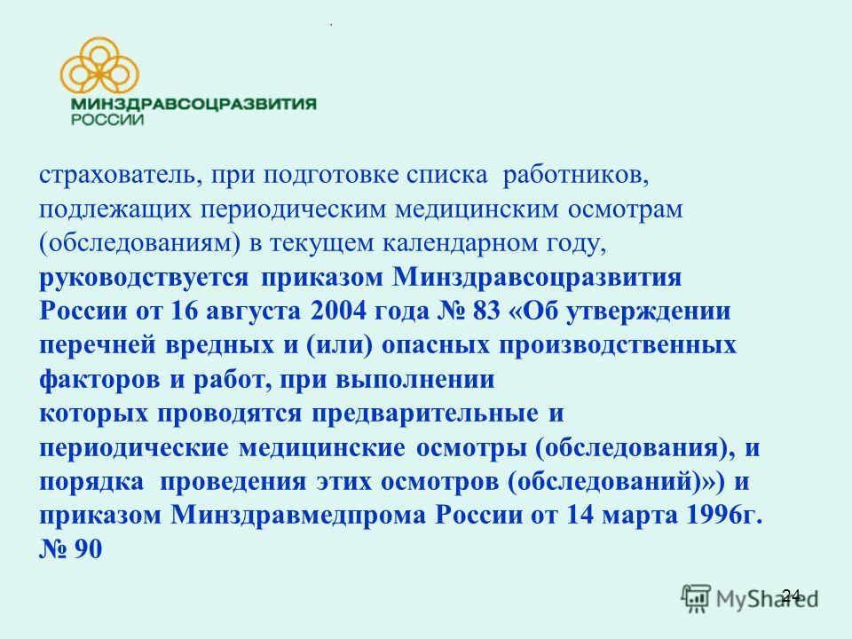 24 страхователь, при подготовке списка работников, подлежащих периодическим медицинским осмотрам (обследованиям) в текущем календарном году, руководствуется приказом Минздравсоцразвития России от 16 августа 2004 года 83 «Об утверждении перечней вредн