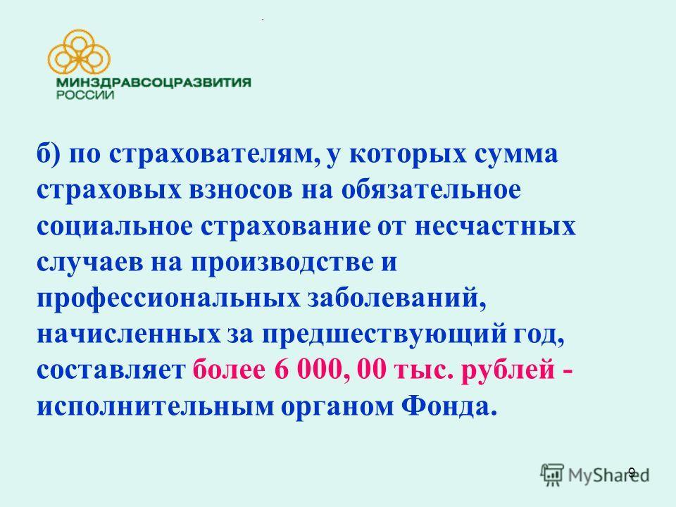 9 б) по страхователям, у которых сумма страховых взносов на обязательное социальное страхование от несчастных случаев на производстве и профессиональных заболеваний, начисленных за предшествующий год, составляет более 6 000, 00 тыс. рублей - исполнит