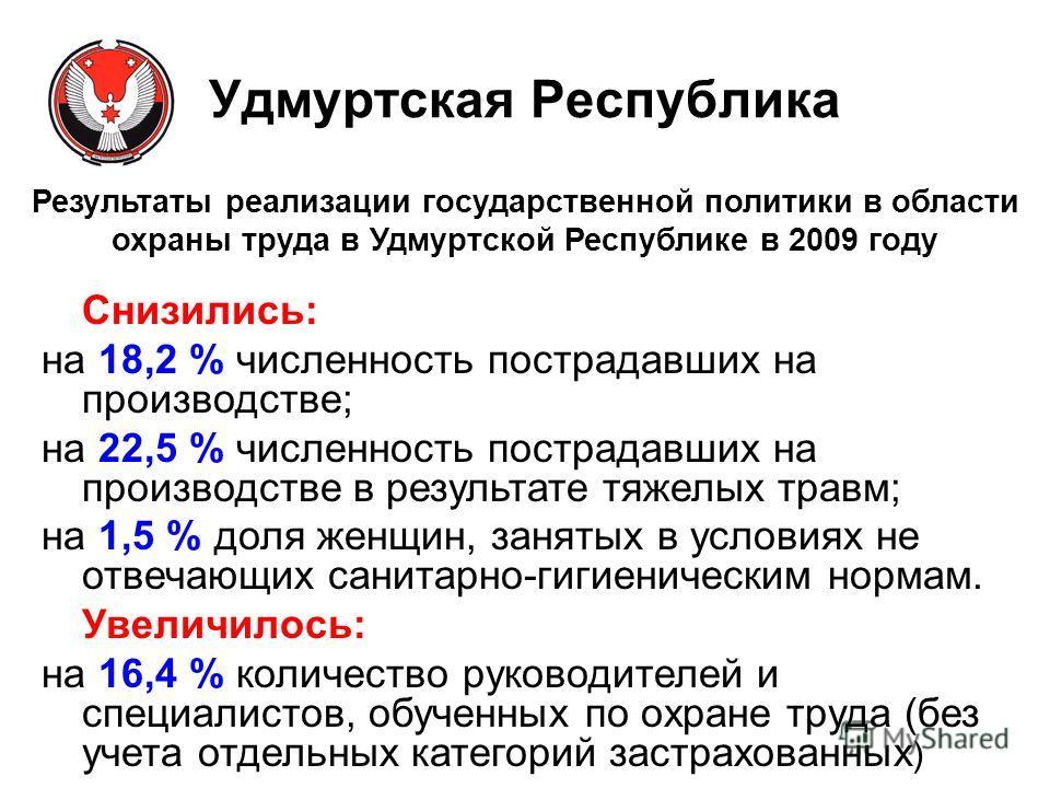 Результаты реализации государственной политики в области охраны труда в Удмуртской Республике в 2009 году Снизились: на 18,2 % численность пострадавших на производстве; на 22,5 % численность пострадавших на производстве в результате тяжелых травм; на