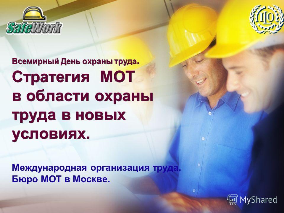 Всемирный День охраны труда. Стратегия МОТ в области охраны труда в новых условиях. Международная организация труда. Бюро МОТ в Москве.