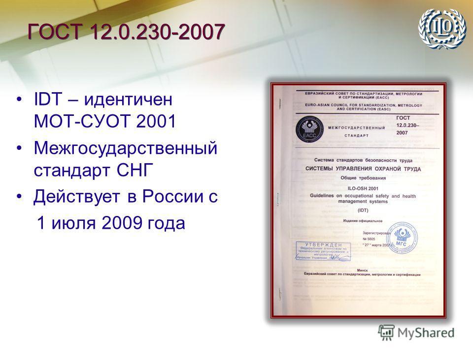 ГОСТ 12.0.230-2007 IDT – идентичен МОТ-СУОТ 2001 Межгосударственный стандарт СНГ Действует в России с 1 июля 2009 года IDT – идентичен МОТ-СУОТ 2001 Межгосударственный стандарт СНГ Действует в России с 1 июля 2009 года