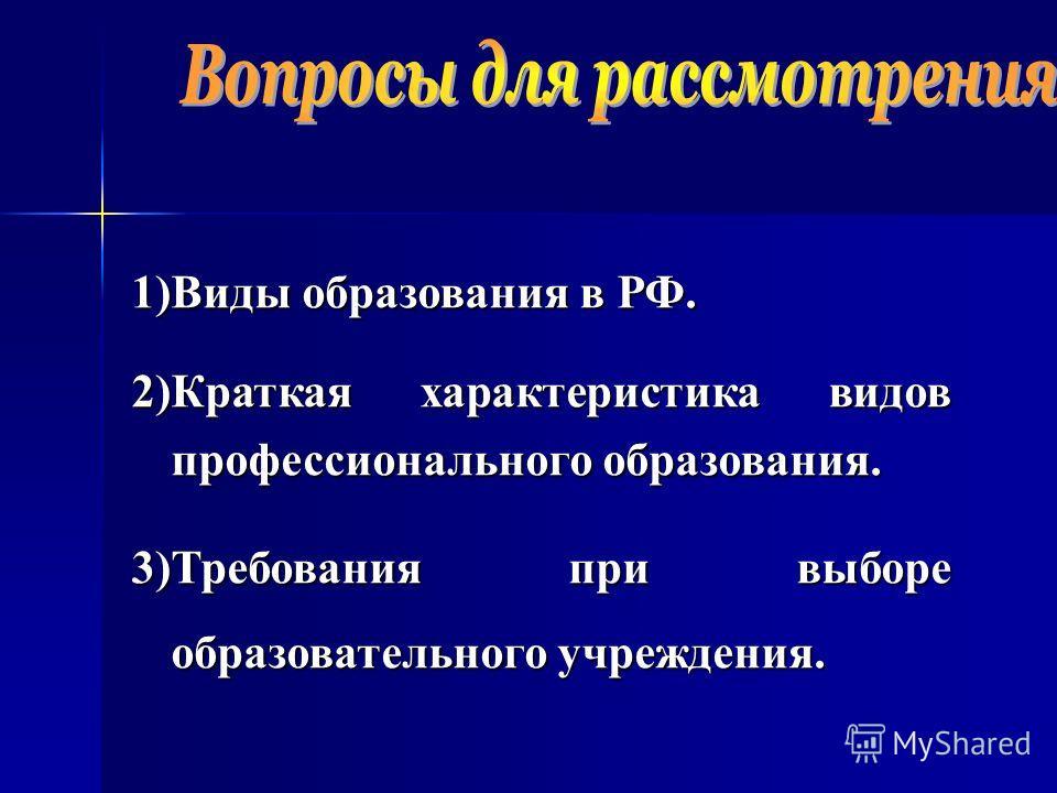 1)Виды образования в РФ. 2)Краткая характеристика видов профессионального образования. 3)Требования при выборе образовательного учреждения.
