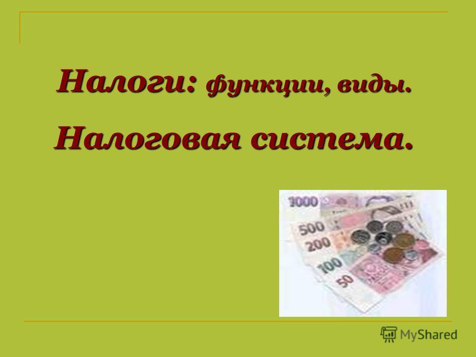 Налоги: функции, виды. Налоговая система.