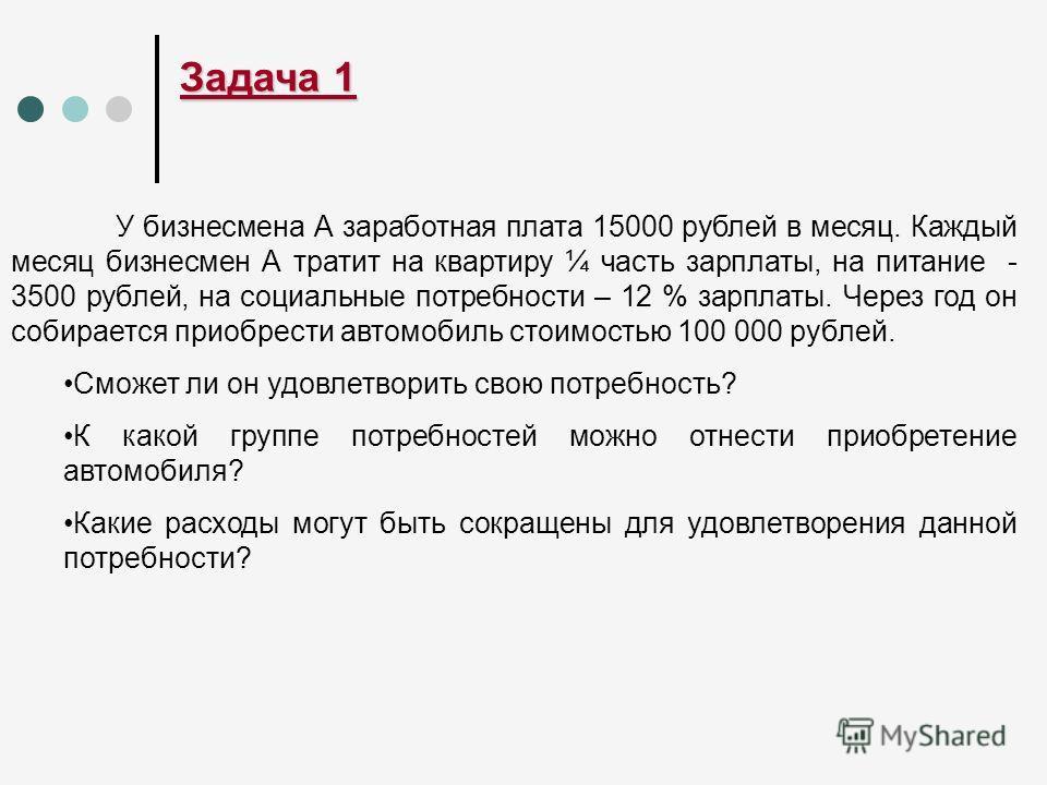Задача 1 У бизнесмена А заработная плата 15000 рублей в месяц. Каждый месяц бизнесмен А тратит на квартиру ¼ часть зарплаты, на питание - 3500 рублей, на социальные потребности – 12 % зарплаты. Через год он собирается приобрести автомобиль стоимостью