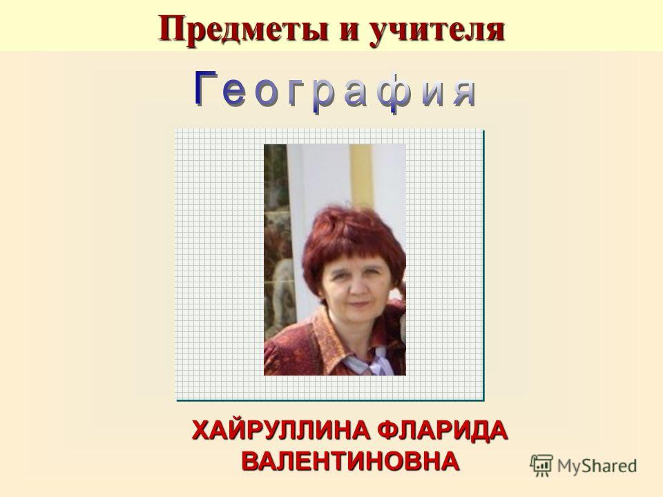 ХАЙРУЛЛИНА ФЛАРИДА ВАЛЕНТИНОВНА Предметы и учителя