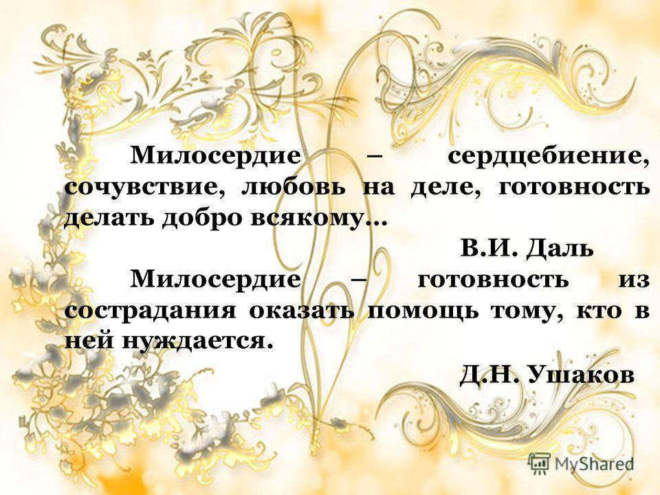 Милосердие – сердцебиение, сочувствие, любовь на деле, готовность делать добро всякому… В.И. Даль Милосердие – готовность из сострадания оказать помощь тому, кто в ней нуждается. Д.Н. Ушаков
